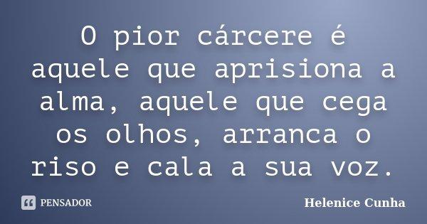 O pior cárcere é aquele que aprisiona a alma, aquele que cega os olhos, arranca o riso e cala a sua voz.... Frase de Helenice Cunha.