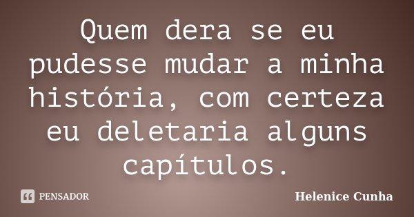 Quem dera se eu pudesse mudar a minha história, com certeza eu deletaria alguns capítulos.... Frase de Helenice Cunha.