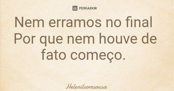 Nem erramos no final Por que nem houve de fato começo.... Frase de Helenilsomsousa.