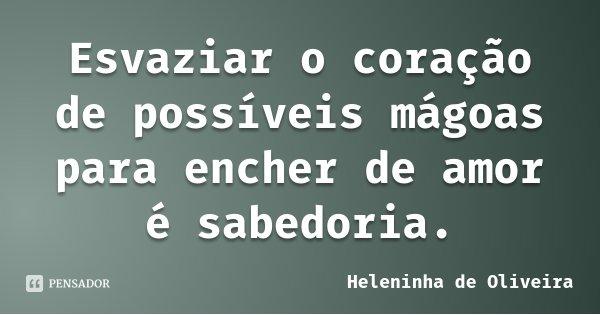 Esvaziar o coração de possíveis mágoas para encher de amor é sabedoria.... Frase de Heleninha de Oliveira.
