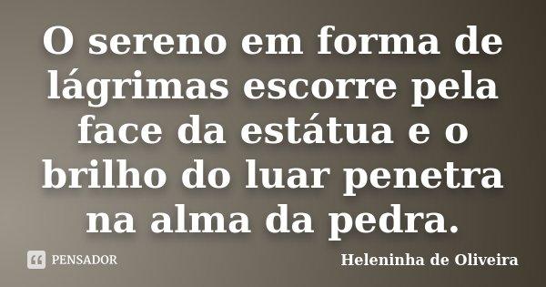 O sereno em forma de lágrimas escorre pela face da estátua e o brilho do luar penetra na alma da pedra.... Frase de Heleninha de Oliveira.