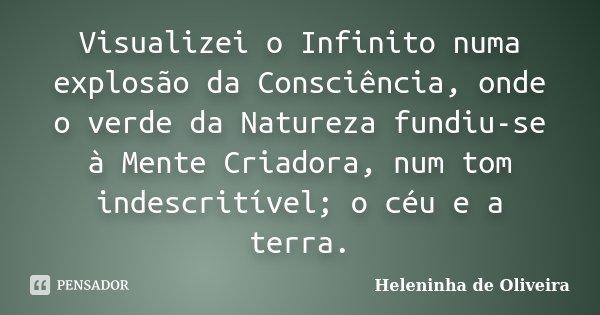 Visualizei o Infinito numa explosão da Consciência, onde o verde da Natureza fundiu-se à Mente Criadora, num tom indescritível; o céu e a terra.... Frase de Heleninha de Oliveira.