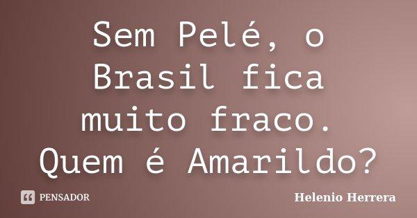 Sem Pelé, o Brasil fica muito fraco. Quem é Amarildo?... Frase de Helenio Herrera.