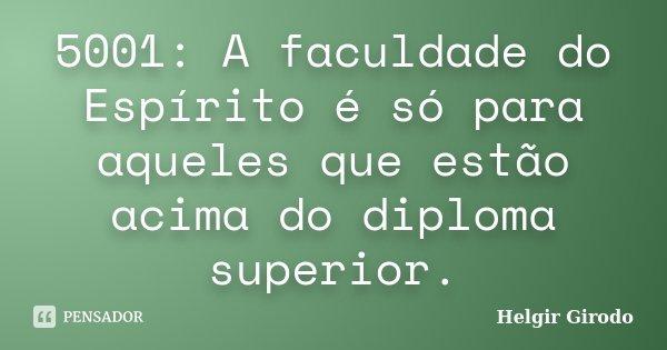 5001: A faculdade do Espírito é só para aqueles que estão acima do diploma superior.... Frase de Helgir Girodo.
