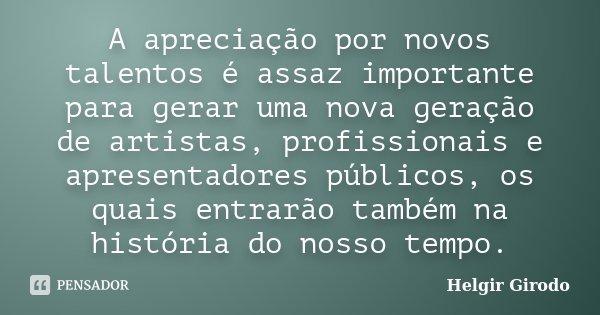A apreciação por novos talentos é assaz importante para gerar uma nova geração de artistas, profissionais e apresentadores públicos, os quais entrarão também na... Frase de Helgir Girodo.