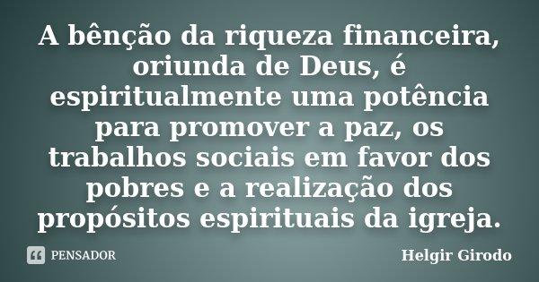 A bênção da riqueza financeira, oriunda de Deus, é espiritualmente uma potência para promover a paz, os trabalhos sociais em favor dos pobres e a realização dos... Frase de Helgir Girodo.