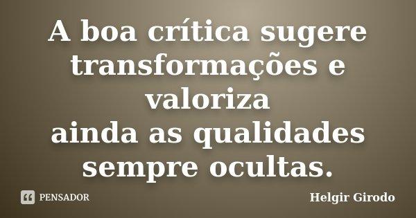 A boa crítica sugere transformações e valoriza ainda as qualidades sempre ocultas.... Frase de Helgir Girodo.