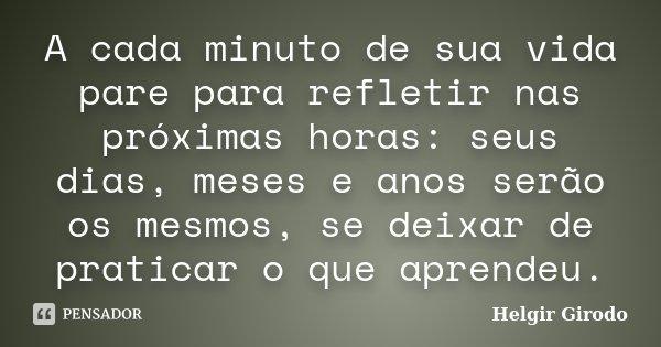 A cada minuto de sua vida pare para refletir nas próximas horas: seus dias, meses e anos serão os mesmos, se deixar de praticar o que aprendeu.... Frase de Helgir Girodo.