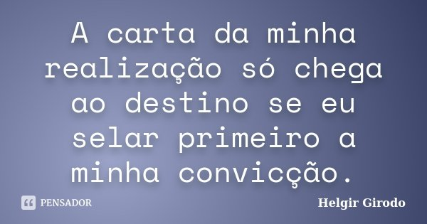 A carta da minha realização só chega ao destino se eu selar primeiro a minha convicção.... Frase de Helgir Girodo.