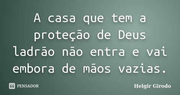 A casa que tem a proteção de Deus ladrão não entra e vai embora de mãos vazias.... Frase de Helgir Girodo.