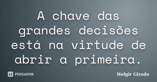A chave das grandes decisões está na virtude de abrir a primeira.... Frase de Helgir Girodo.