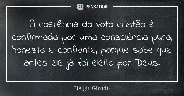 A coerência do voto cristão é confirmada por uma consciência pura, honesta e confiante, porque sabe que antes ele já foi eleito por Deus.... Frase de Helgir Girodo.