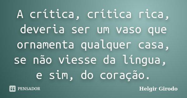A crítica, crítica rica, deveria ser um vaso que ornamenta qualquer casa, se não viesse da língua, e sim, do coração.... Frase de Helgir Girodo.