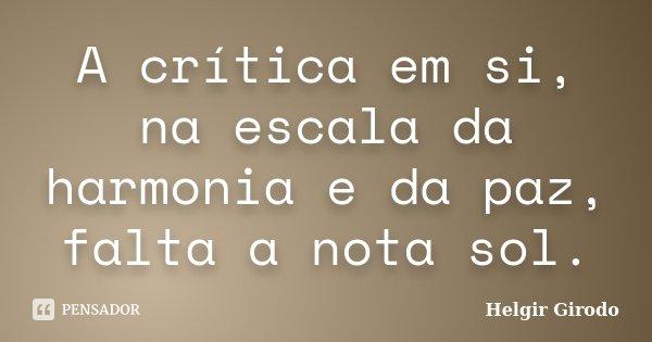 A crítica em si, na escala da harmonia e da paz, falta a nota sol.... Frase de Helgir Girodo.