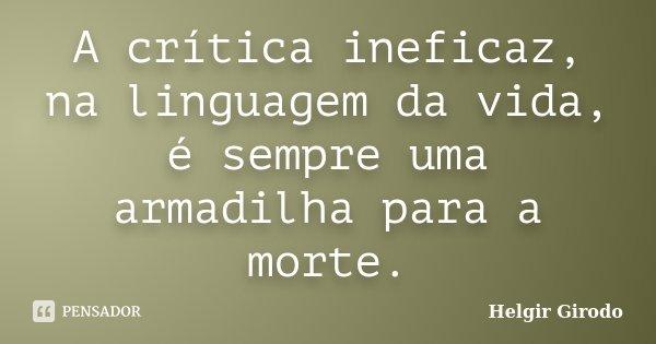 A crítica ineficaz, na linguagem da vida, é sempre uma armadilha para a morte.... Frase de Helgir Girodo.