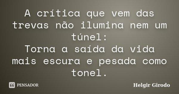 A crítica que vem das trevas não ilumina nem um túnel: Torna a saída da vida mais escura e pesada como tonel.... Frase de Helgir Girodo.
