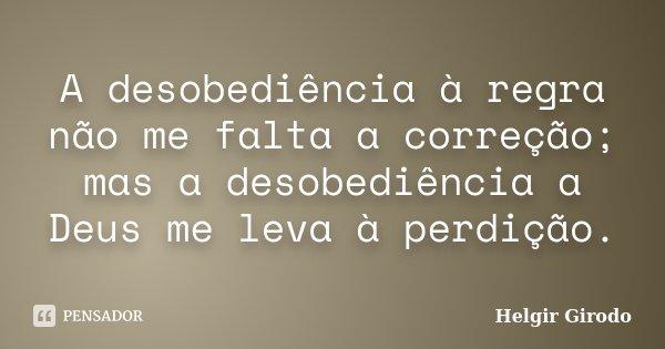 A desobediência à regra não me falta a correção; mas a desobediência a Deus me leva à perdição.... Frase de Helgir Girodo.