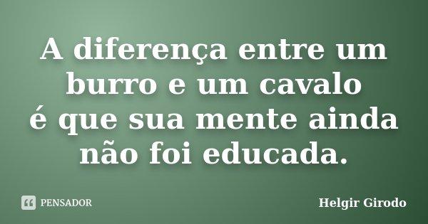 A diferença entre um burro e um cavalo é que sua mente ainda não foi educada.... Frase de Helgir Girodo.
