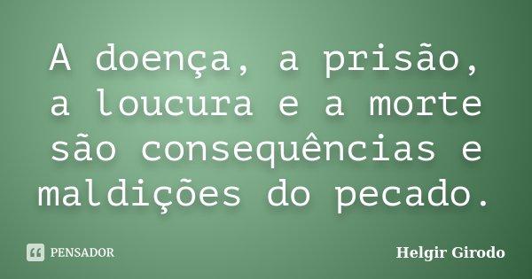 A doença, a prisão, a loucura e a morte são consequências e maldições do pecado.... Frase de Helgir Girodo.