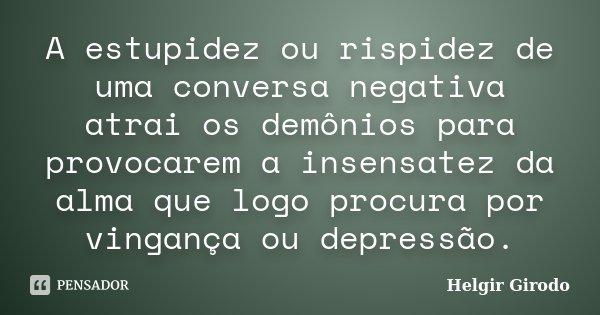 A estupidez ou rispidez de uma conversa negativa atrai os demônios para provocarem a insensatez da alma que logo procura por vingança ou depressão.... Frase de Helgir Girodo.