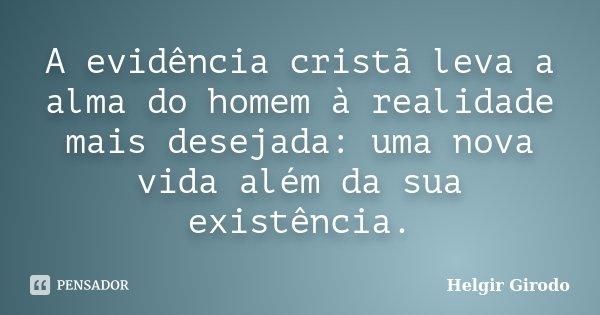 A evidência cristã leva a alma do homem à realidade mais desejada: uma nova vida além da sua existência.... Frase de Helgir Girodo.