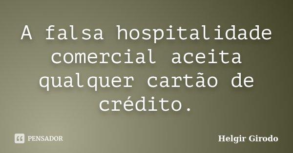 A falsa hospitalidade comercial aceita qualquer cartão de crédito.... Frase de Helgir Girodo.