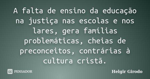 A falta de ensino da educação na justiça nas escolas e nos lares, gera famílias problemáticas, cheias de preconceitos, contrárias à cultura cristã.... Frase de Helgir Girodo.