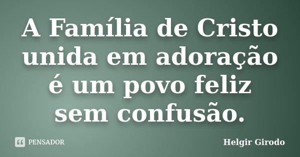 A Família de Cristo unida em adoração é um povo feliz sem confusão.... Frase de Helgir Girodo.