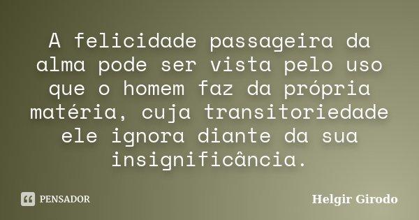A felicidade passageira da alma pode ser vista pelo uso que o homem faz da própria matéria, cuja transitoriedade ele ignora diante da sua insignificância.... Frase de Helgir Girodo.
