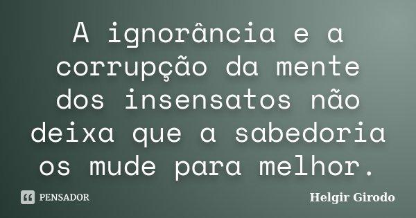 A ignorância e a corrupção da mente dos insensatos não deixa que a sabedoria os mude para melhor.... Frase de Helgir Girodo.