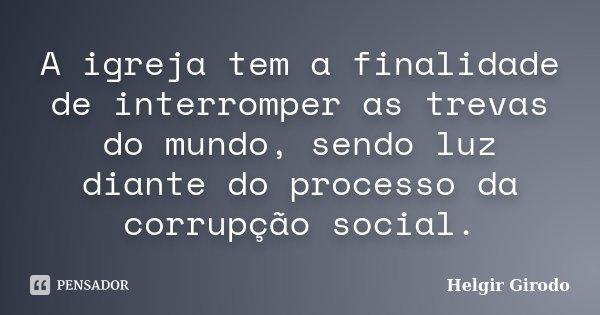 A igreja tem a finalidade de interromper as trevas do mundo, sendo luz diante do processo da corrupção social.... Frase de Helgir Girodo.
