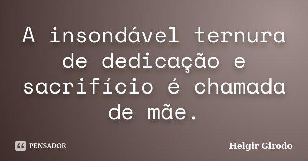 A insondável ternura de dedicação e sacrifício é chamada de mãe.... Frase de Helgir Girodo.