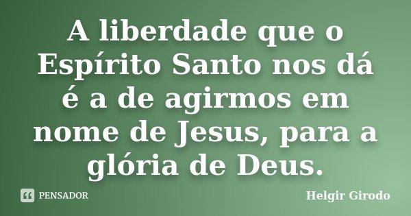 A liberdade que o Espírito Santo nos dá é a de agirmos em nome de Jesus, para a glória de Deus.... Frase de Helgir Girodo.