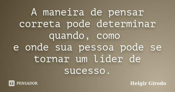 A maneira de pensar correta pode determinar quando, como e onde sua pessoa pode se tornar um líder de sucesso.... Frase de Helgir Girodo.
