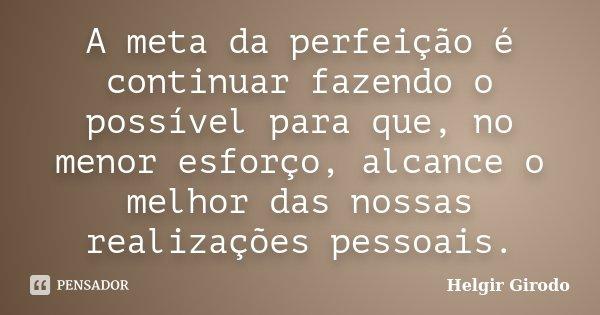 A meta da perfeição é continuar fazendo o possível para que, no menor esforço, alcance o melhor das nossas realizações pessoais.... Frase de Helgir Girodo.