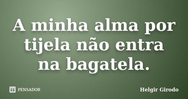 A minha alma por tijela não entra na bagatela.... Frase de Helgir Girodo.
