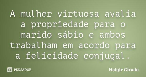 A mulher virtuosa avalia a propriedade para o marido sábio e ambos trabalham em acordo para a felicidade conjugal.... Frase de Helgir Girodo.