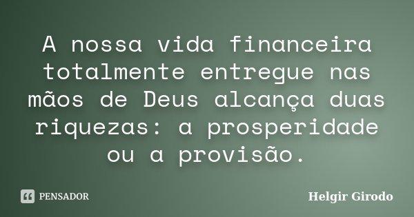A nossa vida financeira totalmente entregue nas mãos de Deus alcança duas riquezas: a prosperidade ou a provisão.... Frase de Helgir Girodo.