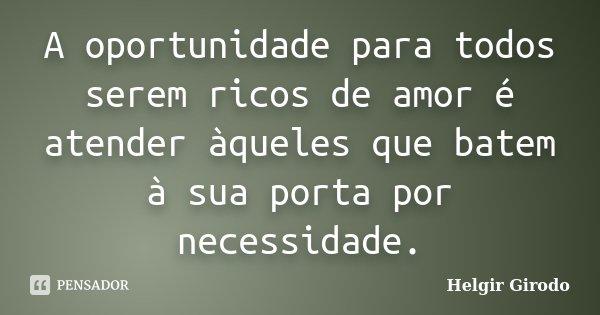 A oportunidade para todos serem ricos de amor é atender àqueles que batem à sua porta por necessidade.... Frase de Helgir Girodo.