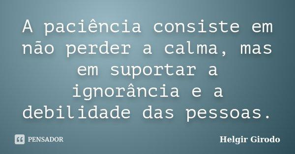 A paciência consiste em não perder a calma, mas em suportar a ignorância e a debilidade das pessoas.... Frase de Helgir Girodo.