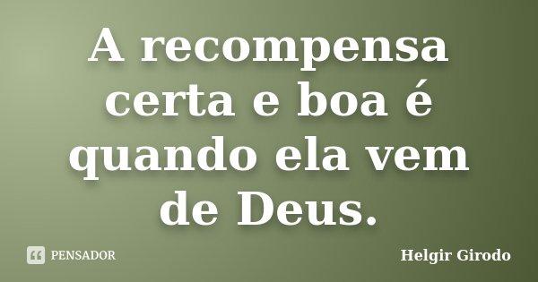 A recompensa certa e boa é quando ela vem de Deus.... Frase de Helgir Girodo.