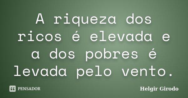 A riqueza dos ricos é elevada e a dos pobres é levada pelo vento.... Frase de Helgir Girodo.