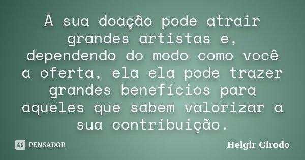 A sua doação pode atrair grandes artistas e, dependendo do modo como você a oferta, ela ela pode trazer grandes benefícios para aqueles que sabem valorizar a su... Frase de Helgir Girodo.