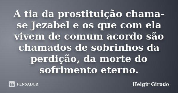 A tia da prostituição chama-se Jezabel e os que com ela vivem de comum acordo são chamados de sobrinhos da perdição, da morte do sofrimento eterno.... Frase de Helgir Girodo.