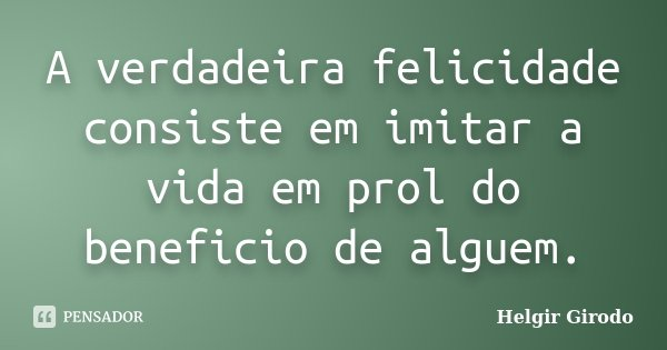 A verdadeira felicidade consiste em imitar a vida em prol do beneficio de alguem.... Frase de Helgir Girodo.