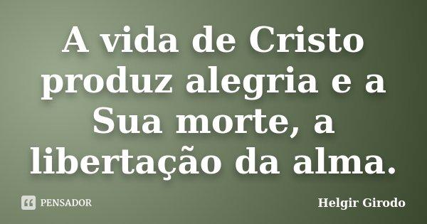 A vida de Cristo produz alegria e a Sua morte, a libertação da alma.... Frase de Helgir Girodo.