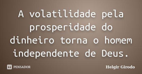 A volatilidade pela prosperidade do dinheiro torna o homem independente de Deus.... Frase de Helgir Girodo.