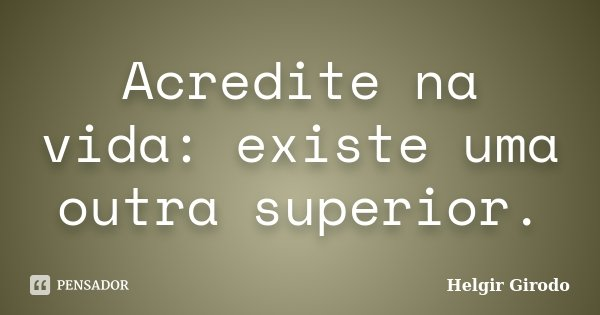 Acredite na vida: existe uma outra superior.... Frase de Helgir Girodo.
