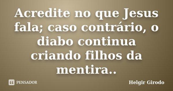 Acredite no que Jesus fala; caso contrário, o diabo continua criando filhos da mentira..... Frase de Helgir Girodo.