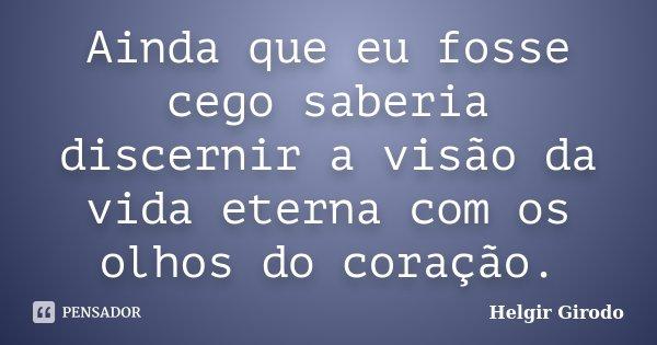 Ainda que eu fosse cego saberia discernir a visão da vida eterna com os olhos do coração.... Frase de Helgir Girodo.
